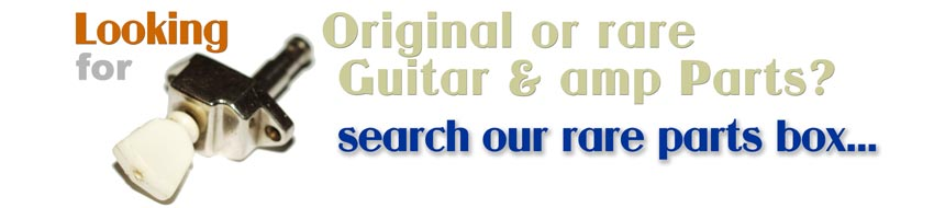 Looking for original and rare guitar parts - search our rare parts box